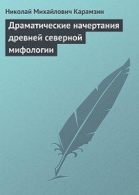 Николай Карамзин - Драматические начертания древней северной мифологии