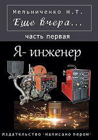 Николай Мельниченко -Еще вчера. Часть первая. Я – инженер