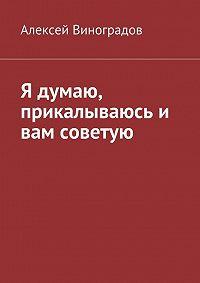 Алексей Виноградов -Я думаю, прикалываюсь и вам советую