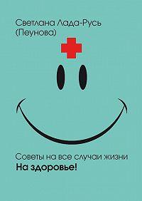 Светлана Лада-Русь (Пеунова) -На здоровье!