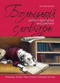 Константин Душенко -Большой словарь цитат и крылатых выражений