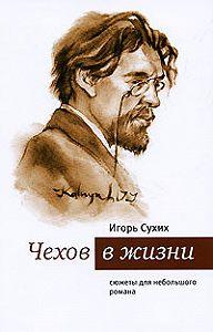 И. Н. Сухих - Чехов в жизни: сюжеты для небольшого романа