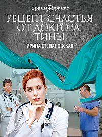 Ирина Степановская -Рецепт счастья от доктора Тины