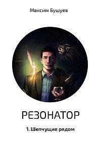Максим Бушуев -Резонатор 1. Шепчущие рядом