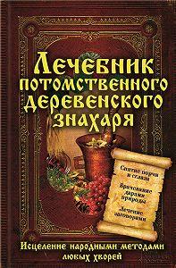 Сергей Реутов - Лечебник потомственного деревенского знахаря. Исцеление народными методами любых хворей