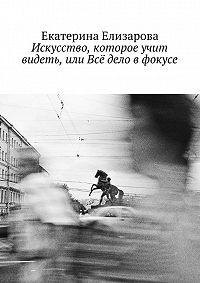 Екатерина Елизарова -Искусство, которое учит видеть, или Всё дело в фокусе