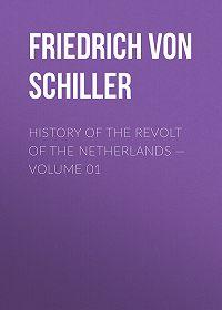 Friedrich Schiller -History of the Revolt of the Netherlands – Volume 01