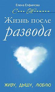Елена Елфимова -Жизнь после развода. Живу, дышу, люблю