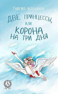 Таисия Юданова -Две принцессы, или Корона на три дня