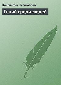 Константин Циолковский - Гений среди людей