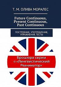 Т. Олива Моралес -Future Continuous, PresentContinuous, PastContinuous. Построение, употребление, упражнения, тесты