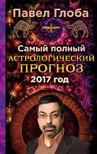 Павел Глоба -Самый полный астрологический прогноз на 2017 год