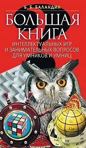 Бронислав Борисович Баландин - Большая книга интеллектуальных игр и занимательных вопросов для умников и умниц