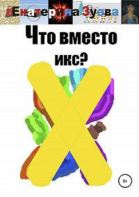 Екатерина Зуева -Что вместо икс?