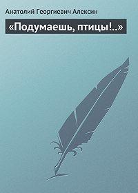 Анатолий Георгиевич Алексин -«Подумаешь, птицы!..»