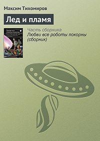 Максим Тихомиров - Лед и пламя