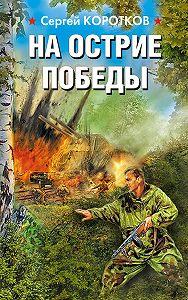 Сергей Коротков -На острие победы