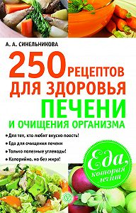 А. А. Синельникова - 250 рецептов для здоровья печени и очищения организма