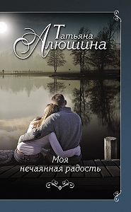 Татьяна Алюшина - Моя нечаянная радость