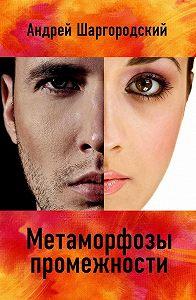 Андрей Шаргородский -Метаморфозы промежности (сборник)