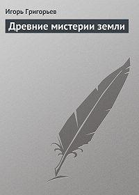 Игорь Григорьев -Древние мистерии Земли