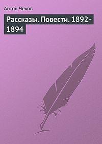 Антон Чехов -Рассказы. Повести. 1892-1894