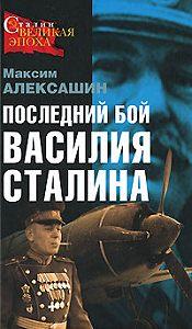 Максим Алексашин - Последний бой Василия Сталина