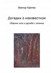 Виктор Кротов -Догадки о неизвестном. Сборник эссе о дружбе с жизнью