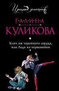 Галина Куликова -Ключ от черствого сердца, или Леди из нержавейки