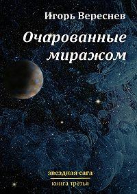 Игорь Вереснев -Очарованные миражом. Звездная сага. Книга третья