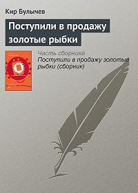 Кир Булычев - Поступили в продажу золотые рыбки