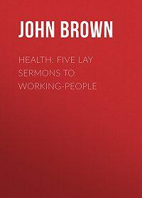 John Brown -Health: Five Lay Sermons to Working-People