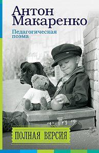 Антон Семенович Макаренко -Педагогическая поэма. Полная версия