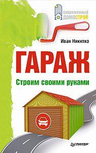 Иван Никитко - Гараж. Строим своими руками