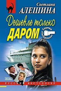 Светлана Алешина -Дешевле только даром (сборник)
