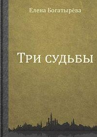 Елена Богатырева -Три судьбы