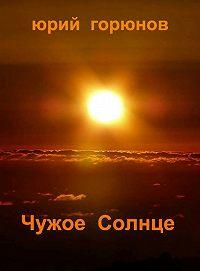 Юрий Горюнов - Чужое Солнце