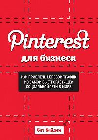 Бет Хайден - Pinterest для бизнеса. Как привлечь целевой трафик из самой быстрорастущей социальной сети в мире