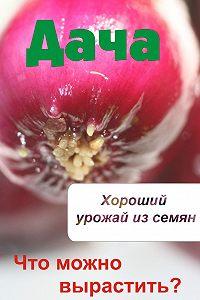 Илья Мельников -Что можно вырастить? Хороший урожай из семян