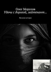 Олег Морозов - Удачи с дорогой, лейтенант… Пыльная история