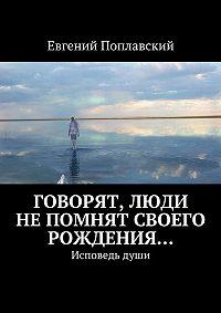 Евгений Поплавский -Говорят, люди непомнят своего рождения… Исповедьдуши