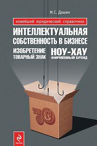 Микаэл Самвелович Дашян -Интеллектуальная собственность в бизнесе: изобретение, товарный знак, ноу-хау, фирменный бренд...