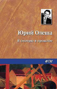 Юрий Олеша -Я смотрю в прошлое