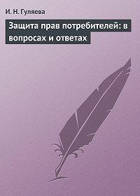 И. Н. Гуляева -Защита прав потребителей: в вопросах и ответах