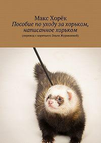 Макс Хорёк - Пособие поуходу захорьком, написанное хорьком