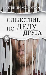 Евгений Жироухов -Следствие по делу друга