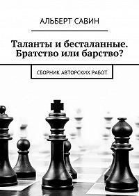 Альберт Савин -Таланты и бесталанные. Братство или барство? Сборник авторских работ