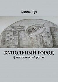 Алина Кут -Купольный город. Фантастический роман