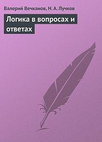 Валерий Вечканов, Н. А. Лучков - Логика в вопросах и ответах
