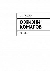 Глеб Михалёв - Ожизни комаров. Ипрочих…